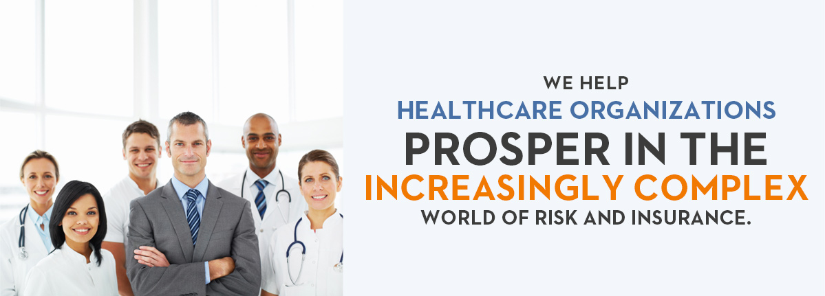 we help  HEALTHCARE ORGANIZATIONS PROSPER IN THE increasingly complex world of risk and insurance.